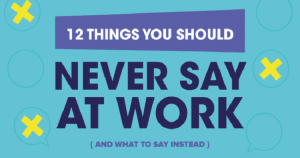 12 Things You Should Never Say At Work (Instead, Say This)