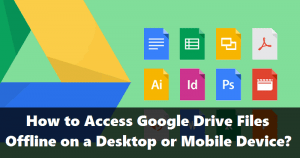 How to Access Google Drive Files Offline on a Desktop or Mobile Device?