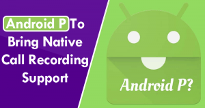 Android-P-To-Bring-Native-Call-Recording-Support