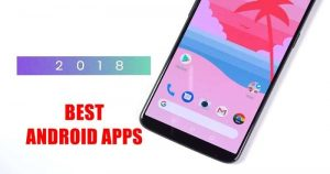 "15 Best ""Must Have"" Android Apps For 2018 To Get The Most Out Of Your Smartphone"