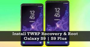 How to Install TWRP Recovery and Root Galaxy S9 and S9 Plus