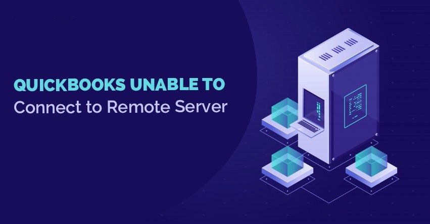 How to Fix 'QuickBooks Unable to Connect to Remote Server' issue?